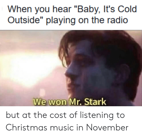 "Baby, It's Cold Outside: When you hear ""Baby, It's Cold  Outside"" playing on the radio  We won Mr. Stark but at the cost of listening to Christmas music in November"