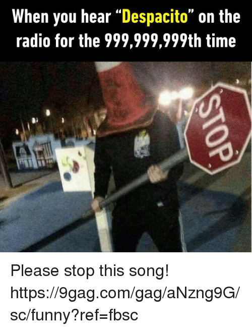"""gagging: When you hear """"Despacito"""" on the  radio for the 999,999,999th time Please stop this song! https://9gag.com/gag/aNzng9G/sc/funny?ref=fbsc"""
