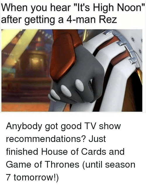 """House of Cards: When you hear """"It's High Noon""""  after getting a 4-man Rez Anybody got good TV show recommendations? Just finished House of Cards and Game of Thrones (until season 7 tomorrow!)"""
