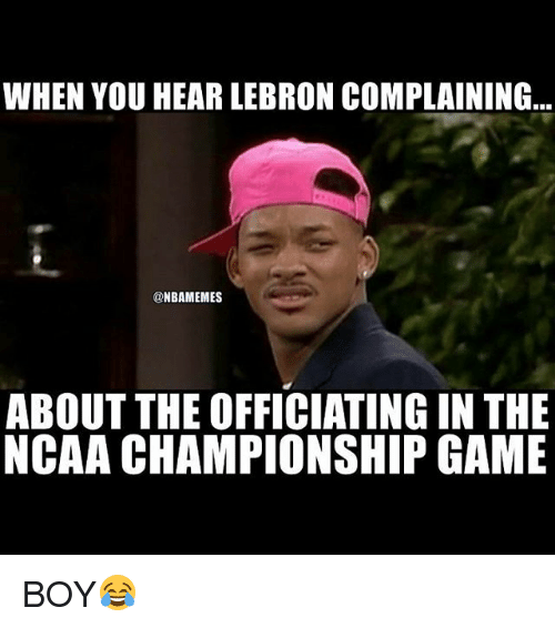 ncaa championship: WHEN YOU HEAR LEBRON COMPLAINING  NBAMEMES  ABOUT THE OFFICIATINGIN THE  NCAA CHAMPIONSHIP GAME BOY😂