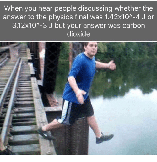 carbon dioxide: When you hear people discussing whether the  answer to the physics final was 1.42x10A-4 J or  3.12x10A-3 J but your answer was carbon  dioxide
