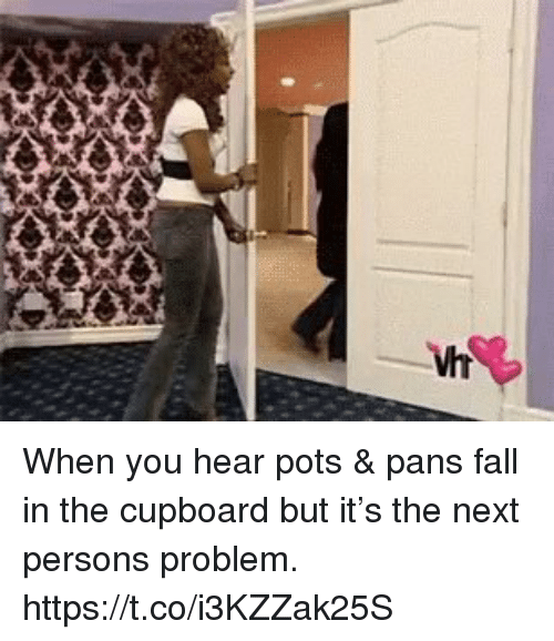 Fall, Funny, and Next: When you hear pots & pans fall in the cupboard but it's the next persons problem. https://t.co/i3KZZak25S