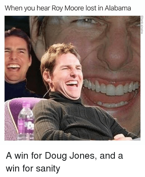 Doug, Funny, and Lost: When you hear Roy Moore lost in Alabama A win for Doug Jones, and a win for sanity