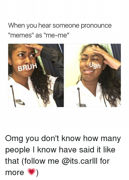 """Pronounce Memes: When you hear someone pronounce  """"memes"""" as """"me-me""""  Ugh  BRUH  Oits.carlll Omg you don't know how many people I know have said it like that (follow me @its.carlll for more 💗)"""