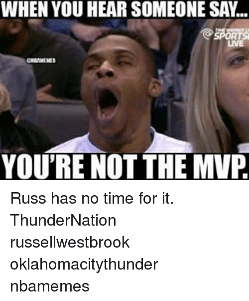 Memes, 🤖, and Mvp: WHEN YOU HEAR SOMEONE SAY  SPORTS  CHBAMENES  YOU'RE NOT THE MVP Russ has no time for it. ThunderNation russellwestbrook oklahomacitythunder nbamemes