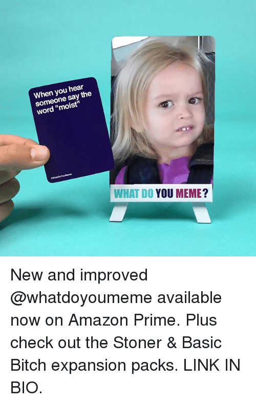 "Amazon, Amazon Prime, and Basic Bitch: When you hear  someone say the  word ""moist""  WHAT DO YOU MEME New and improved @whatdoyoumeme available now on Amazon Prime. Plus check out the Stoner & Basic Bitch expansion packs. LINK IN BIO."