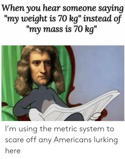 "Lurking: When you hear someone saying  ""my weight is 70 kg"" instead of  ""my mass is 70 kg"" I'm using the metric system to scare off any Americans lurking here"