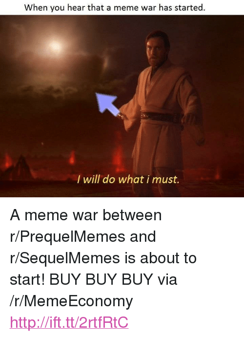 "meme war: When you hear that a meme war has started  I will do what i must. <p>A meme war between r/PrequelMemes and r/SequelMemes is about to start! BUY BUY BUY via /r/MemeEconomy <a href=""http://ift.tt/2rtfRtC"">http://ift.tt/2rtfRtC</a></p>"