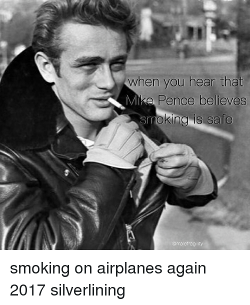 Memes, Smoking, and Airplane: When you hear that  MIke Pence believes  Smoking is Safe  malefraaili smoking on airplanes again 2017 silverlining