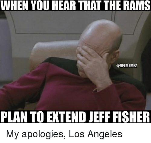 Jeff Fisher: WHEN YOU HEAR THAT THE RAMS  @NFLMEMEZ  PLAN TO EXTEND JEFF FISHER My apologies, Los Angeles