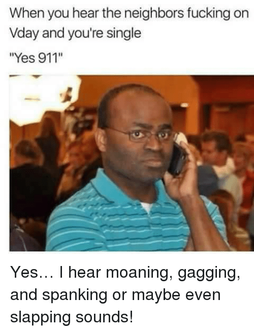 """gagging: When you hear the neighbors fucking on  Vday and you're single  """"Yes 911'"""" <p>Yes… I hear moaning, gagging, and spanking or maybe even slapping sounds!</p>"""