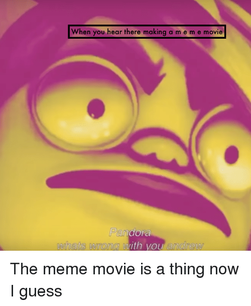 Meme, Guess, and Movie: When you hear there making a m em e movie  whats wrong with you andrew