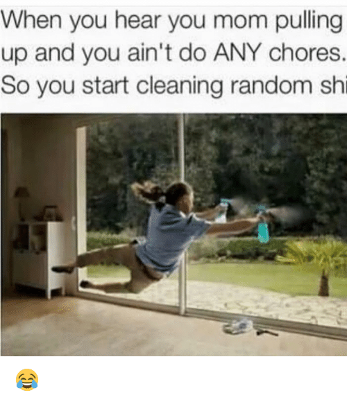 Mom, Hood, and Random: When you hear you mom pulling  up and you ain't do ANY chores.  So you start cleaning random shi 😂