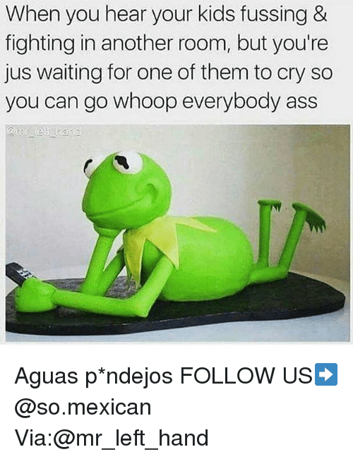 Ass, Memes, and Kids: When you hear your kids fussing &  fighting in another room, but you're  jus waiting for one of them to cry so  you can go whoop everybody ass Aguas p*ndejos FOLLOW US➡️ @so.mexican Via:@mr_left_hand
