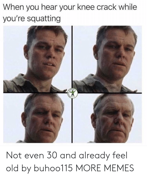 Feel Old: When you hear your knee crack while  you're squatting Not even 30 and already feel old by buhoo115 MORE MEMES