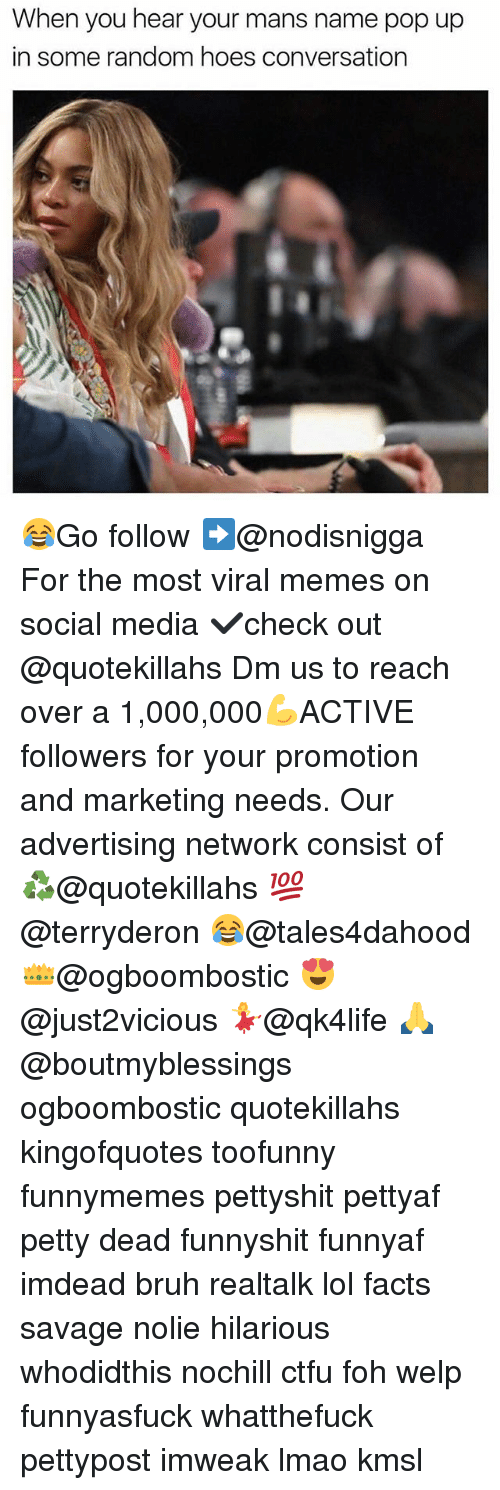 Memes, 🤖, and Media: When you hear your mans name pop up  in some random hoes conversation 😂Go follow ➡@nodisnigga For the most viral memes on social media ✔check out @quotekillahs Dm us to reach over a 1,000,000💪ACTIVE followers for your promotion and marketing needs. Our advertising network consist of ♻@quotekillahs 💯@terryderon 😂@tales4dahood 👑@ogboombostic 😍@just2vicious 💃@qk4life 🙏@boutmyblessings ogboombostic quotekillahs kingofquotes toofunny funnymemes pettyshit pettyaf petty dead funnyshit funnyaf imdead bruh realtalk lol facts savage nolie hilarious whodidthis nochill ctfu foh welp funnyasfuck whatthefuck pettypost imweak lmao kmsl
