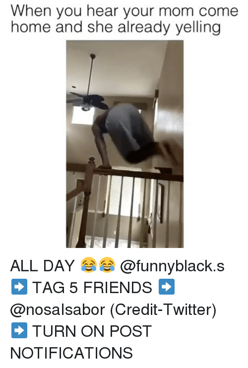 Friends, Twitter, and Home: When you hear your mom come  home and she already yelling ALL DAY 😂😂 @funnyblack.s ➡️ TAG 5 FRIENDS ➡️ @nosaIsabor (Credit-Twitter) ➡️ TURN ON POST NOTIFICATIONS