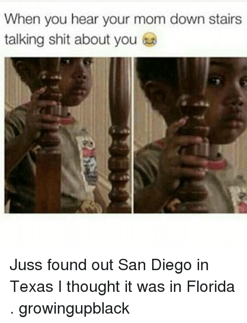 Growing Up Black, Memes, and Shit: When you hear your mom down stairs  talking shit about you Juss found out San Diego in Texas I thought it was in Florida . growingupblack