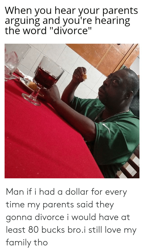 """Love My Family: When you hear your parents  arguing and you're hearing  the word """"divorce"""" Man if i had a dollar for every time my parents said they gonna divorce i would have at least 80 bucks bro.i still love my family tho"""