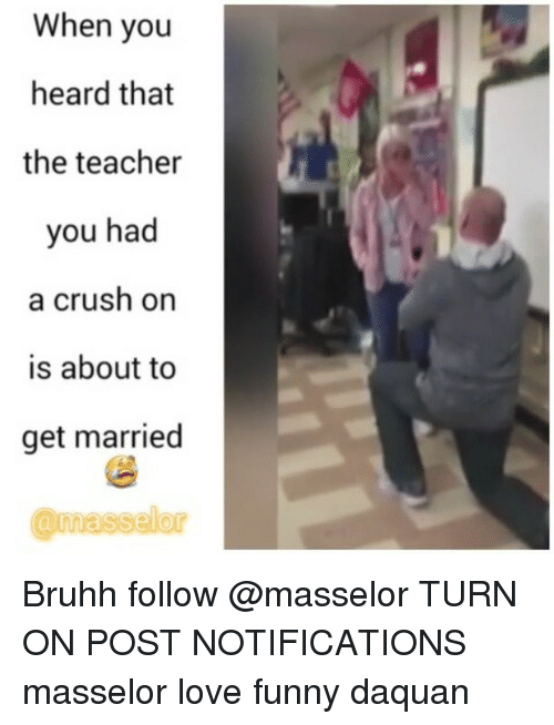 Crush, Daquan, and Funny: When you  heard that  the teacher  you had  a crush on  is about to  get married Bruhh follow @masselor TURN ON POST NOTIFICATIONS masselor love funny daquan