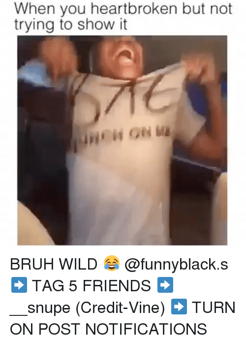 Bruh, Friends, and Vine: When you heartbroken but not  trying to show it BRUH WILD 😂 @funnyblack.s ➡️ TAG 5 FRIENDS ➡️ __snupe (Credit-Vine) ➡️ TURN ON POST NOTIFICATIONS