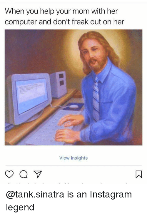 Instagram, Memes, and Computer: When you help your mom with her  computer and don't freak out on her  View Insights @tank.sinatra is an Instagram legend