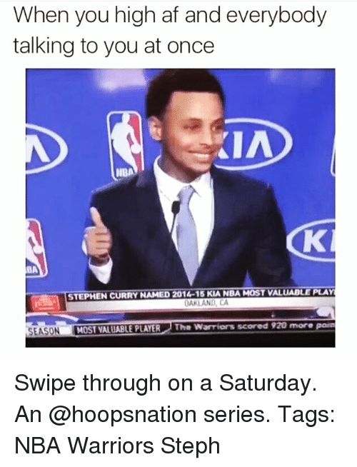 Af, Memes, and Nba: When you high af and everybody  talking to you at once  KIA  IIBA  BA  STEPHEN CURRY NAMED 201  15 KLANDAMOSr VALUABLE PLAY  OAKLAND, CA  MOST VALUABLE PLAYER The scored mere  SEASON Swipe through on a Saturday. An @hoopsnation series. Tags: NBA Warriors Steph