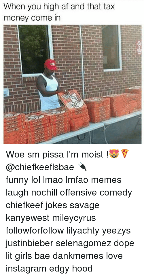 Memes, Woes, and High AF: When you high af and that tax  money come in Woe sm pissa I'm moist !😻🍕@chiefkeeflsbae 🔌 ⠀ ⠀⠀ ⠀ ⠀⠀ ⠀ ⠀ ⠀⠀ funny lol lmao lmfao memes laugh nochill offensive comedy chiefkeef jokes savage kanyewest mileycyrus followforfollow lilyachty yeezys justinbieber selenagomez dope lit girls bae dankmemes love instagram edgy hood