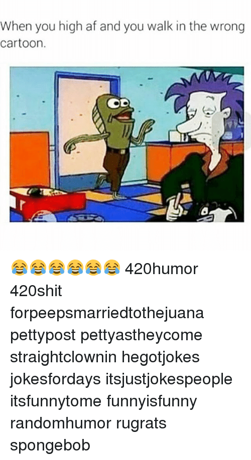 Af, Memes, and Rugrats: When you high af and you walk in the wrong  cartoon. 😂😂😂😂😂😂 420humor 420shit forpeepsmarriedtothejuana pettypost pettyastheycome straightclownin hegotjokes jokesfordays itsjustjokespeople itsfunnytome funnyisfunny randomhumor rugrats spongebob