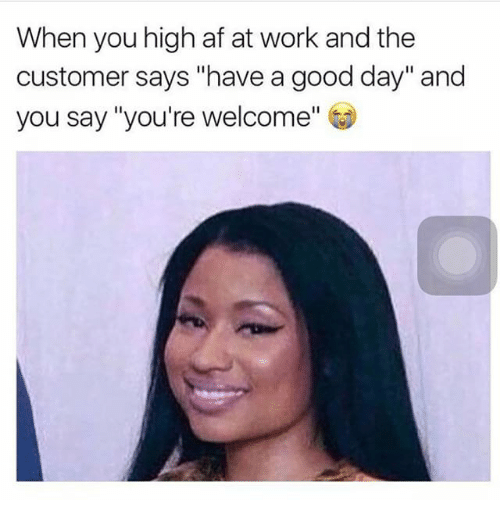 "Af, Memes, and Work: When you high af at work and the  customer says ""have a good day"" and  you say ""You're welcome"" (D"