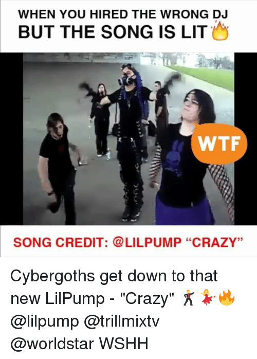 """Crazy, Lit, and Memes: WHEN YOU HIRED THE WRONG DJ  BUT THE SONG IS LIT  WTF  SONG CREDIT: LILPUMP """"CRAZY"""" Cybergoths get down to that new LilPump - """"Crazy"""" 🕺💃🔥 @lilpump @trillmixtv @worldstar WSHH"""