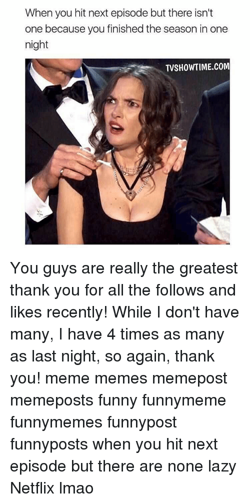 Thank You Meme: When you hit next episode but there isn't  one because you finished the season in one  night  TVSHOWTIME.COM You guys are really the greatest thank you for all the follows and likes recently! While I don't have many, I have 4 times as many as last night, so again, thank you! meme memes memepost memeposts funny funnymeme funnymemes funnypost funnyposts when you hit next episode but there are none lazy Netflix lmao