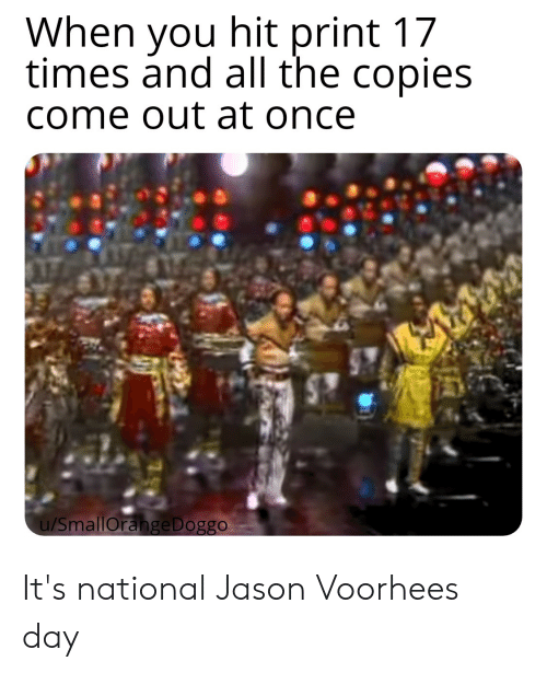 jason voorhees: When you hit print 17  times and all the copies  come out at once  u/SmallOrange Doggo It's national Jason Voorhees day