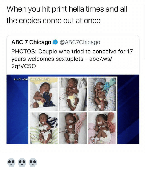 Abc, Chicago, and Memes: When you hit print hella times and all  the copies come out at once  ABC 7 Chicago @ABC7Chicago  PHOTOS: Couple who tried to conceive for 17  years welcomes sextuplets abc7.ws/  2qfVC50  ALLEN JONE NGU MARKEING 💀💀💀