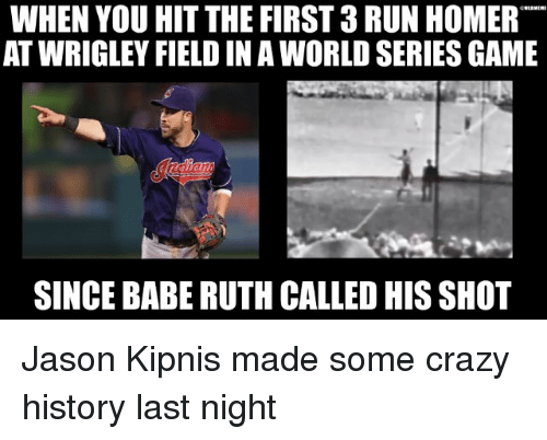Wrigley: WHEN YOU HIT THE FIRST 3 RUN HOMER  AT WRIGLEY FIELD IN A WORLD SERIES GAME  SINCE BABE RUTH CALLED HIS SHOT Jason Kipnis made some crazy history last night