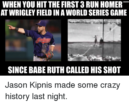 Wrigley: WHEN YOU HIT THE FIRST3RUN HOMER  GNLEMEME  AT WRIGLEY FIELD IN A WORLD SERIES GAME  SINCE BABE RUTH CALLED HIS SHOT Jason Kipnis made some crazy history last night.