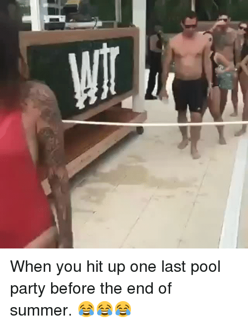 Party, Summer, and Pool: When you hit up one last pool party before the end of summer. 😂😂😂
