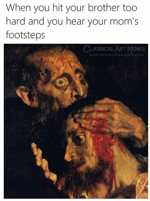 Classical Art: When you hit your brother too  hard and you hear your mom's  footsteps  CLASSICAL ART MEMES  facebook.com/elassicalartmemes: