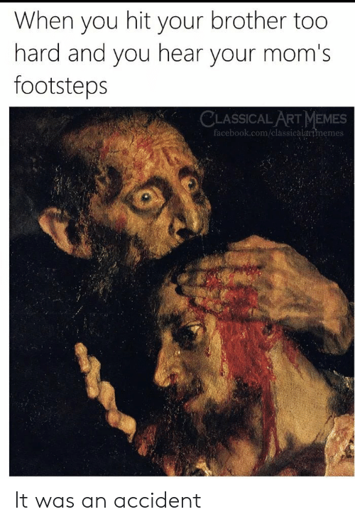 Classical Art: When you hit your brother too  hard and you hear your mom's  footsteps  CLASSICAL ART MEMES  facebook.com/classicalartmemes It was an accident