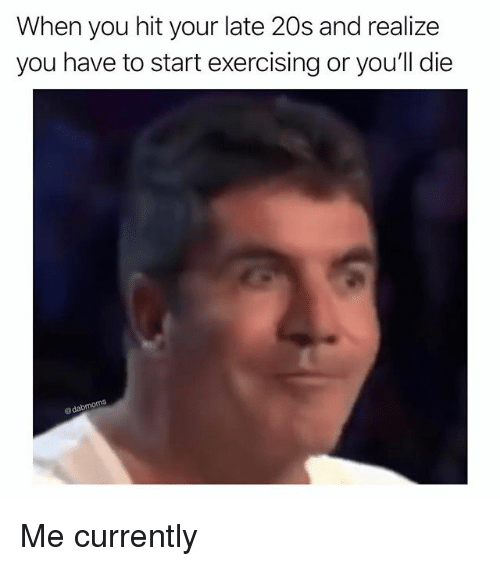 Memes, 🤖, and You: When you hit your late 20s and realize  you have to start exercising or you'll die  @dabmoms Me currently