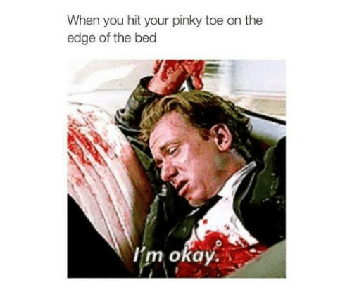 pinky toe: When you hit your pinky toe on the  edge of the bed  I'm okay.
