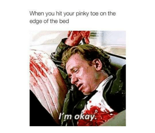 Dank, Okay, and Pinky: When you hit your pinky toe on the  edge of the bed  I'm okay.