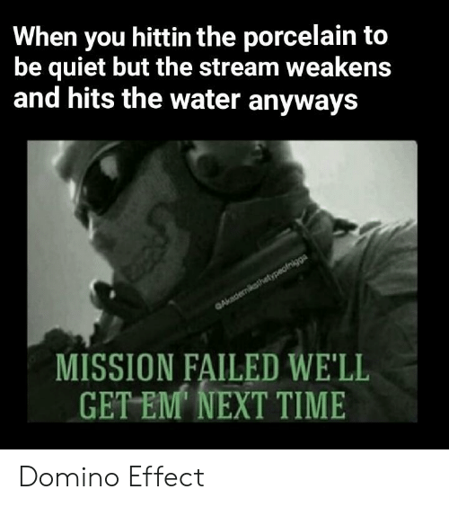 domino: When you hittin the porcelain to  be quiet but the stream weakens  and hits the water anyways  MISSION FAILED WE'LL  GET EM NEXT TIME Domino Effect