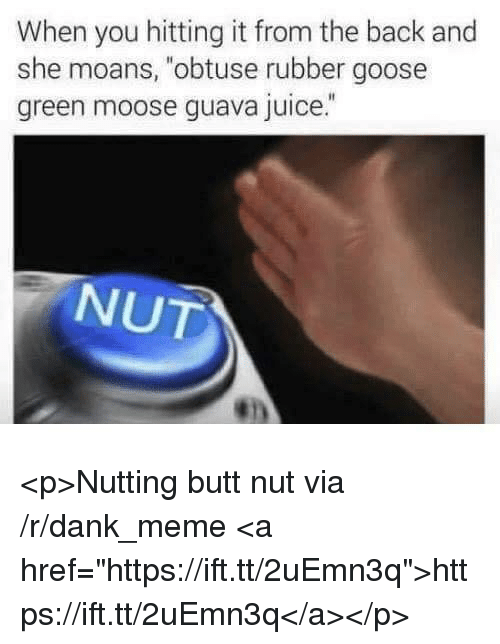 "Butt, Dank, and Juice: When you hitting it from the back and  she moans, ""obtuse rubber goose  green moose guava juice.  NUT <p>Nutting butt nut via /r/dank_meme <a href=""https://ift.tt/2uEmn3q"">https://ift.tt/2uEmn3q</a></p>"