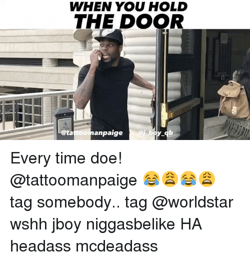 Doe, Memes, and Worldstar: WHEN YOU HOLD  THE DOOR  @ta  anpaige  bo Every time doe! @tattoomanpaige 😂😩😂😩 tag somebody.. tag @worldstar wshh jboy niggasbelike HA headass mcdeadass