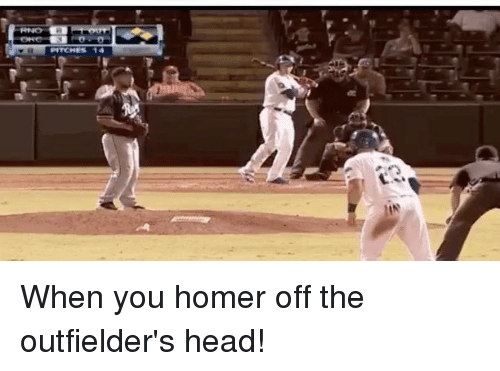 Homerism: When you homer off the outfielder's head!