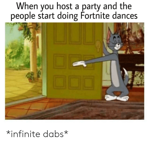 The dab: When you host a party and the  people start doing Fortnite dances *infinite dabs*