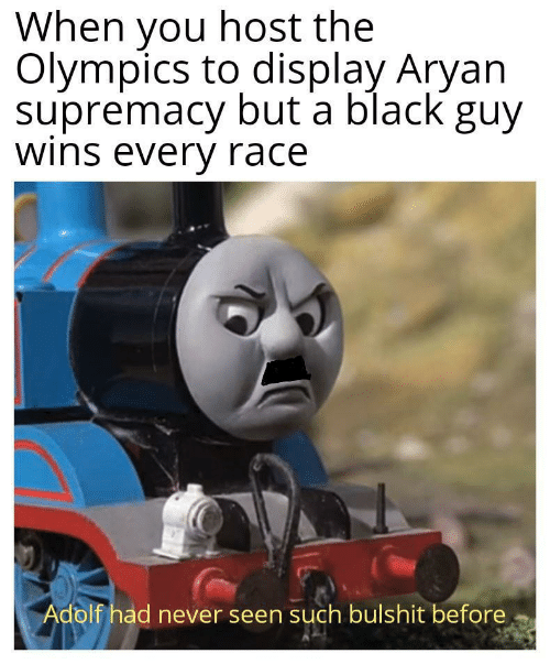 Adolf: When you host the  Olympics to display Aryan  supremacy but a black guy  wins every race  Adolf had never seen such bulshit before