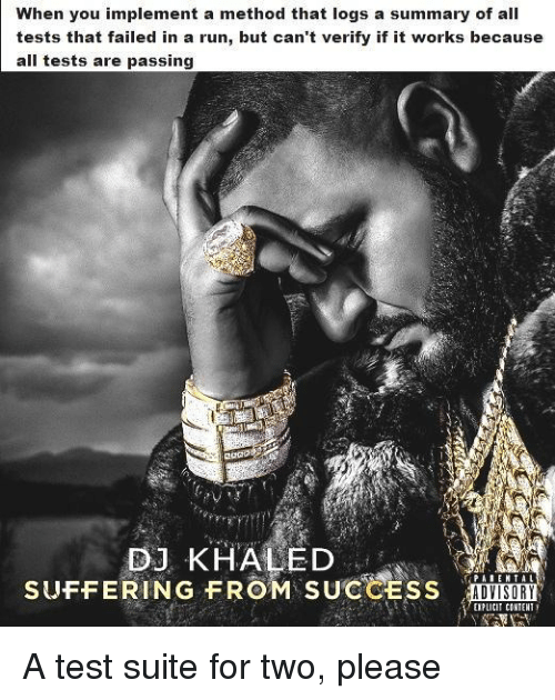 suite: When you implement a method that logs a summary of all  tests that failed in a run, but can't verify if it works because  all tests are passing  2OaD  DJ KHALED  SUFFERING FROM SUCCESS AD  ADVISORY  EIPLICIT CONIENT A test suite for two, please