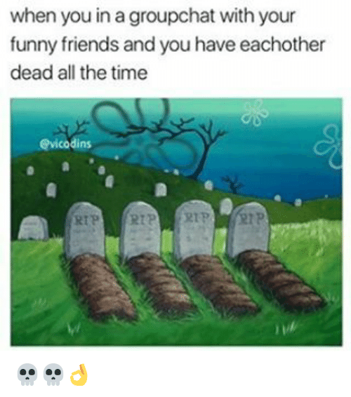 funny friends: when you in a groupchat with your  funny friends and you have eachother  dead all the time  dins  RTP 💀💀👌